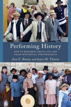 Performing History: How to Research, Write, Act, and Coach Historical Performances by Ann E. Birney