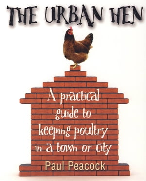 The Urban Hen A practical guide to keeping poultry in a town or city