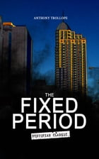 THE FIXED PERIOD (Dystopian Classic): From the Renowned author of Chronicles of Barsetshire and Palliser Novels by Anthony Trollope