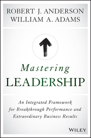 Mastering Leadership An Integrated Framework for Breakthrough Performance and Extraordinary Business Results