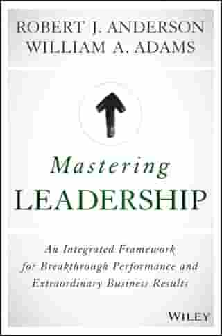 Mastering Leadership: An Integrated Framework for Breakthrough Performance and Extraordinary Business Results by Robert J. Anderson