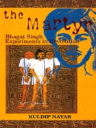The Martyr: Bhagat Singh-Experiments in Revolution by Kuldip Nayar