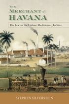 The Merchant of Havana: The Jew in the Cuban Abolitionist Archive by Stephen Silverstein