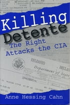 Killing Detente: The Right Attacks the CIA by Anne Cahn