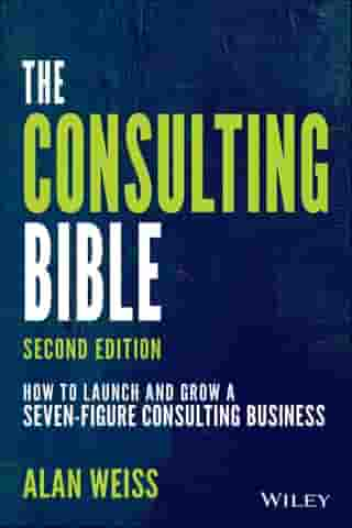 The Consulting Bible: How to Launch and Grow a Seven-Figure Consulting Business by Alan Weiss