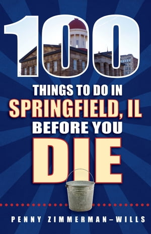 100 Things to Do in Springfield, IL Before You Die by Penny Zimmerman-Wills
