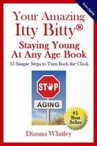 Your Amazing Itty Bitty Staying Young At Any Age Book: 15 Simple Steps to Turn the Clock Back by Dianna Whitley