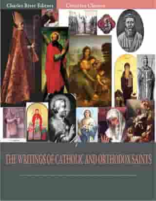 The Writings of Catholic and Orthodox Saints: Classic Works of St. Augustine, St. Ignatius, St. Anselm, St. John Damascene, and Others (Illustrated Edition) by Various