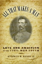 All that Makes a Man: Love and Ambition in the Civil War South by Stephen W. Berry, II