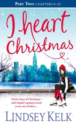 Book I Heart Christmas (Part Two: Chapters 6–12) (I Heart Series, Book 6) by Lindsey Kelk