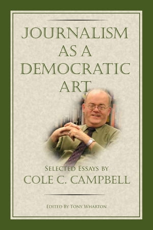 Journalism as a Democratic Art: Selected Essays by Cole C. Campbell by Tony Wharton
