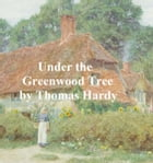 Under the Greenwood Tree or The Mellstock Quire, a Rural Painting of the Dutch School by Thomas Hardy