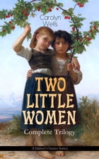 TWO LITTLE WOMEN – Complete Trilogy (Children's Classics Series): Two Little Women, Two Little Women and Treasure House & Two Little Women on a Holida by Carolyn Wells