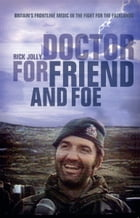 Doctor for Friend and Foe: Britain's Frontline Medic in the Fight for the Falklands by Rick Jolly