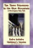 THE THREE PRINCESSES IN THE BLUE MOUNTAIN - A Norwegian Fairy Tale: Baba Indaba's Children's Stories - Issue 323 by Anon E. Mouse
