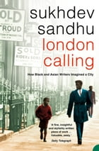 London Calling: How Black and Asian Writers Imagined a City by Sukhdev Sandhu