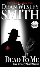 Dead To Me: Five Mystery Short Stories by Dean Wesley Smith