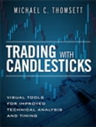 Trading with Candlesticks: Visual Tools for Improved Technical Analysis and Timing by Michael C. Thomsett