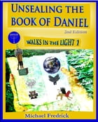 Unsealing the Book of Daniel 2nd Ed.: Walks in the Light 1 by Michael Fredrick