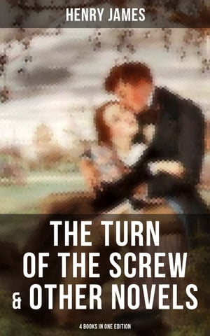 The Turn of the Screw & Other Novels - 4 Books in One Edition: Including What Maisie Knew, The Wings of the Dove & The Ambassadors by Henry James