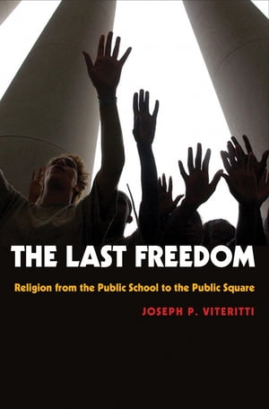 The Last Freedom Religion from the Public School to the Public Square