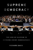 Supreme Democracy: The End of Elitism in Supreme Court Nominations by Richard Davis