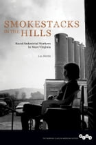 Smokestacks in the Hills: Rural-Industrial Workers in West Virginia by Lou Martin