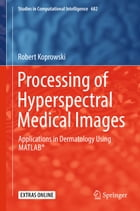 Processing of Hyperspectral Medical Images: Applications in Dermatology Using Matlab® by Robert Koprowski