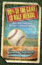 90% of the Game Is Half Mental: And Other Tales from the Edge of Baseball Fandom by Emma Span