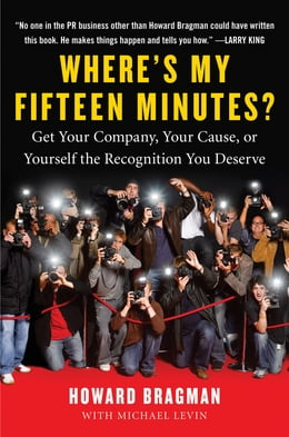 Book Where's My Fifteen Minutes?: Get Your Company, Your Cause, or Yourself the Recognition You Deserve by Howard Bragman