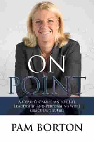 On Point: A Coach's Game Plan for Life, Leadership, and Performing with Grace Under Fire