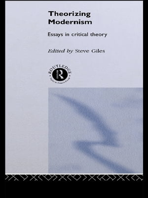 Theorizing Modernisms Essays in Critical Theory