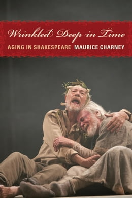 Book Wrinkled Deep in Time: Aging in Shakespeare by Maurice Charney