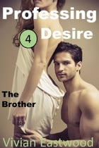 Professing Desire 4: The Brother by Vivian Eastwood