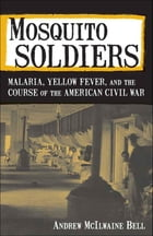 Mosquito Soldiers: Malaria, Yellow Fever, and the Course of the American Civil War by Andrew McIlwaine Bell
