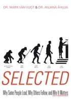 Selected: Why Some People Lead, Why Others Follow, and Why It Matters by Mark Van Vugt