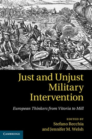 Just and Unjust Military Intervention European Thinkers from Vitoria to Mill