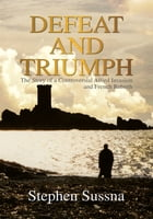 DEFEAT AND TRIUMPH: The Story of a Controversial Allied Invasion and French Rebirth by Stephen Sussna
