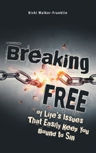 Breaking Free: Of Life's Issues That Easily Keep You Bound to Sin by Kishi Walker-Franklin