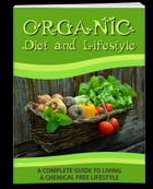 Organic Diet and Lifestyle: A Complete Guide to living a Chemical Free Lifestyle by Anonymous