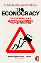 The Econocracy: On the Perils of Leaving Economics to the Experts by Joe Earle