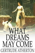 What Dreams May Come: A Romance by Gertrude Atherton