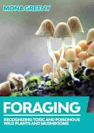 Recognizing Toxic And Poisonous Wild Plants And Mushrooms: Foraging, #1 by Mona Greeny