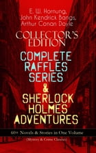 COLLECTOR'S EDITION – COMPLETE RAFFLES SERIES & SHERLOCK HOLMES ADVENTURES: 60+ Novels & Stories in One Volume (Mystery & Crime Classics): Including T by E. W. Hornung