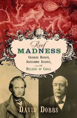 Book Reef Madness: Charles Darwin, Alexander Agassiz, and the Meaning of Coral by David Dobbs