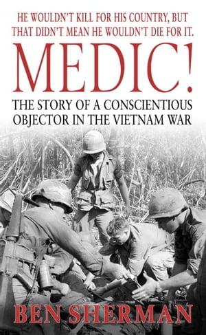 Medic! The Story of a Conscientious Objector in the Vietnam War