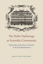 The Halle Orphanage as Scientific Community: Observation, Eclecticism, and Pietism in the Early Enlightenment by Kelly Joan Whitmer