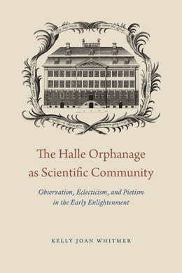 Book The Halle Orphanage as Scientific Community: Observation, Eclecticism, and Pietism in the Early… by Kelly Joan Whitmer