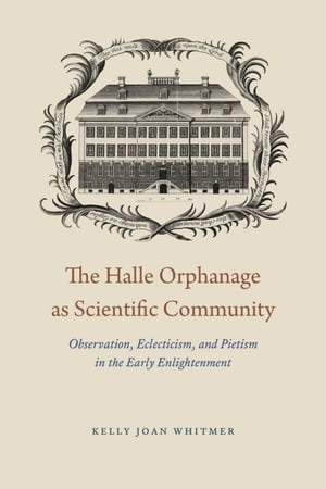 The Halle Orphanage as Scientific Community Observation,  Eclecticism,  and Pietism in the Early Enlightenment