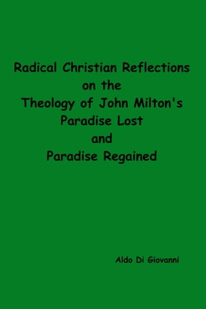 Radical Christian Reflections on the Theology of Milton's Paradise Lost and Paradise Regained by Aldo Di Giovanni